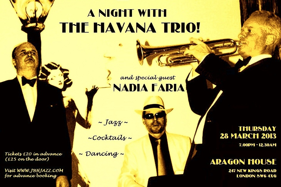 "The Louche Lounge Society presents... ""A NIGHT WITH THE HAVANA TRIO!"" featuring Jason Cooper, Oliver Jory and John Burnett-Hall, plus special guest from Brazil the Queen of Bossa Nova NADIA FARIA... Thursday 28 March 2013, 7:00pm - 12:30am, ARAGON HOUSE, 247 New Kings Road SW6 4XG, Admission £20 in advance (£25 on the door), Visit www.jbhjazz.com for advance booking"