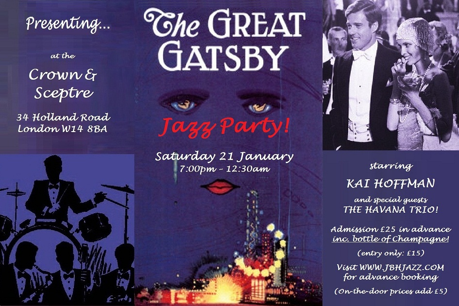 Presenting...  THE GREAT GATSBY JAZZ PARTY at the Crown & Sceptre, 34 Holland Road, London W14 8BA, Saturday 21 January, 7:00pm - 12:30am, starring KAI HOFFMAN and special guests THE HAVANA TRIO!, Admission £25 in advance inc. bottle of Champagne, (entry only: £15), Visit WWW.JBHJAZZ.COM for advance booking, (On-the-door prices add £5)