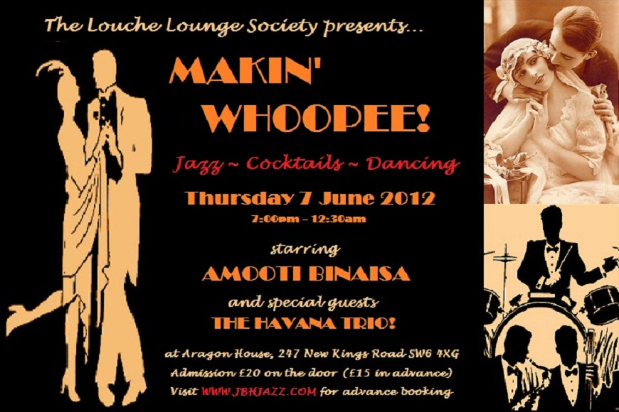The Louche Lounge Society presents...  MAKIN' WHOOPEE! - Jazz, Cocktails, Dancing - Thursday 7 June 2012, 7:00pm - 12:30am, starring AMOOTI BINAISA and special guests THE HAVANA TRIO! at Aragon House, 247 New Kings Road SW6 4XG, Admission £20 on the door (£15 in advance) - Visit WWW.JBHJAZZ.COM for advance booking